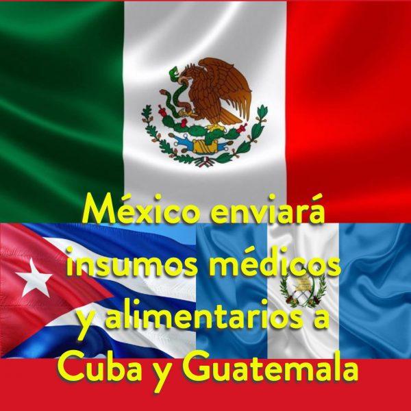 México enviará insumos médicos y alimentarios a Cuba y Guatemala