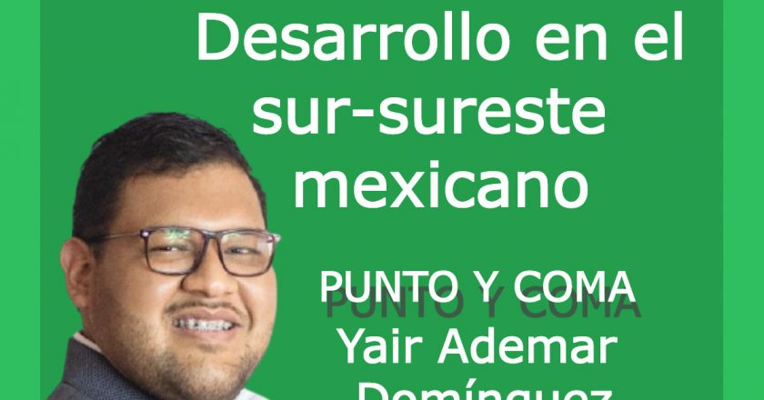 PUNTO Y COMA|Desarrollo en el sur-sureste mexicano|Por Yair Ademar Domínguez