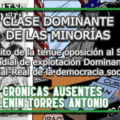 CLASE DOMINANTE DE LAS MINORÍAS A propósito de la tenue oposición al Sistema Mundial de explotación Dominante Virtual-Real de la democracia social Crónicas Ausentes Lenin Torres Antonio